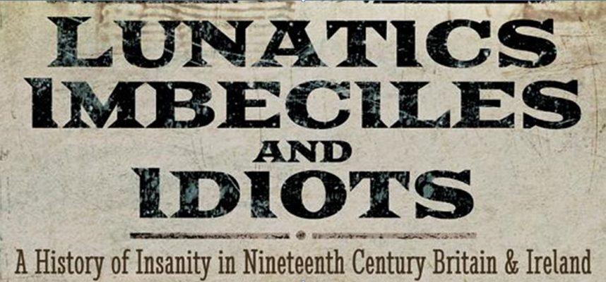 Lunatics, imbeciles, idiots